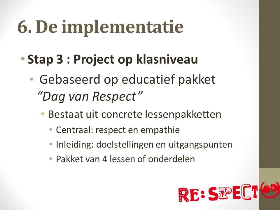 """6. De implementatie Stap 3 : Project op klasniveau Gebaseerd op educatief pakket """"Dag van Respect"""" Bestaat uit concrete lessenpakketten Centraal: resp"""