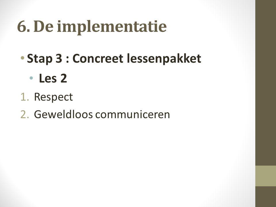 6. De implementatie Stap 3 : Concreet lessenpakket Les 2 1.Respect 2.Geweldloos communiceren