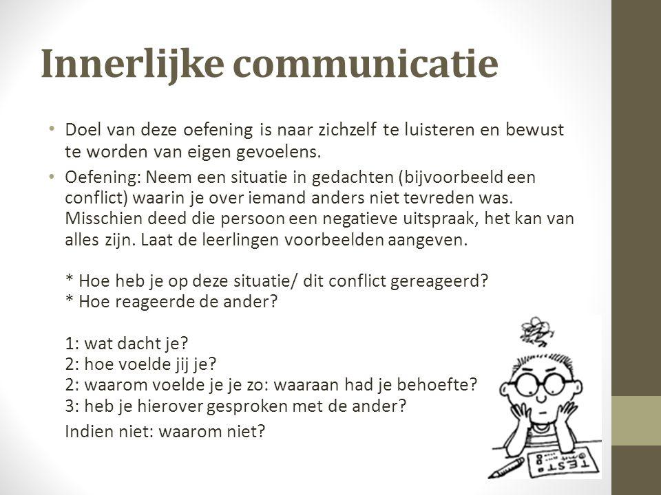 Innerlijke communicatie Doel van deze oefening is naar zichzelf te luisteren en bewust te worden van eigen gevoelens. Oefening: Neem een situatie in g