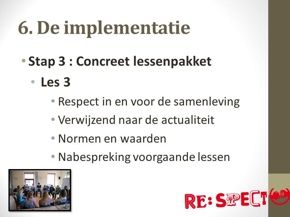 6. De implementatie Stap 3 : Concreet lessenpakket Les 3 Respect in en voor de samenleving Verwijzend naar de actualiteit Normen en waarden Nabespreki