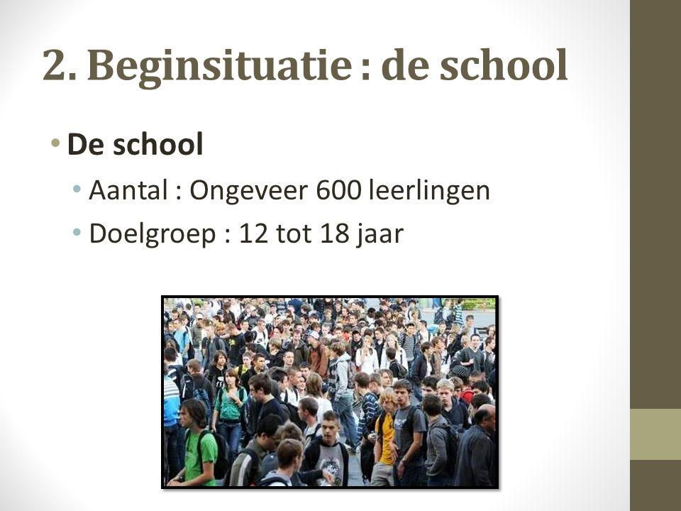 2. Beginsituatie : de school De school Aantal : Ongeveer 600 leerlingen Doelgroep : 12 tot 18 jaar