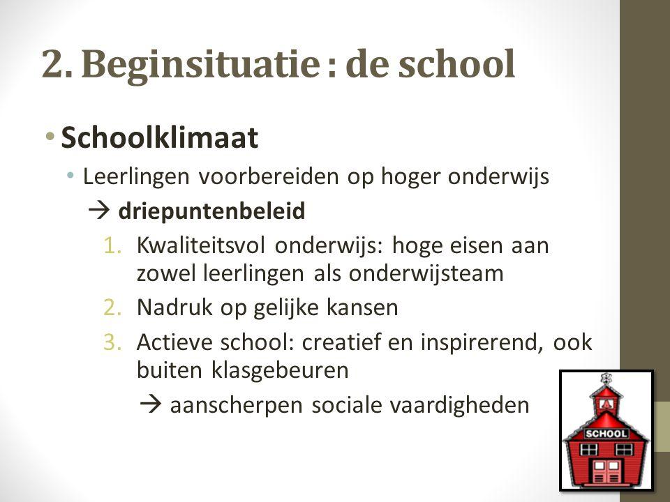 2. Beginsituatie : de school Schoolklimaat Leerlingen voorbereiden op hoger onderwijs  driepuntenbeleid 1.Kwaliteitsvol onderwijs: hoge eisen aan zow