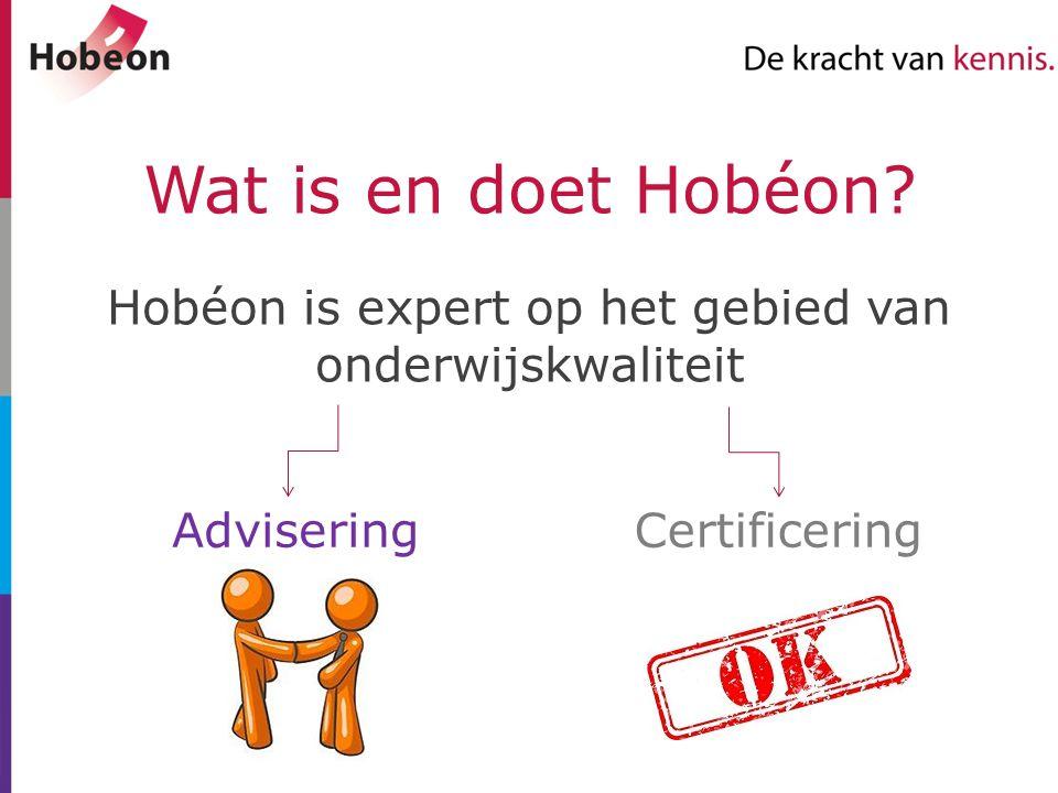 Wat is en doet Hobéon? Hobéon is expert op het gebied van onderwijskwaliteit AdviseringCertificering