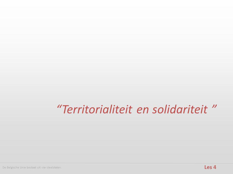 De Belgische Unie bestaat uit vier deelstaten. Les 4 Territorialiteit en solidariteit
