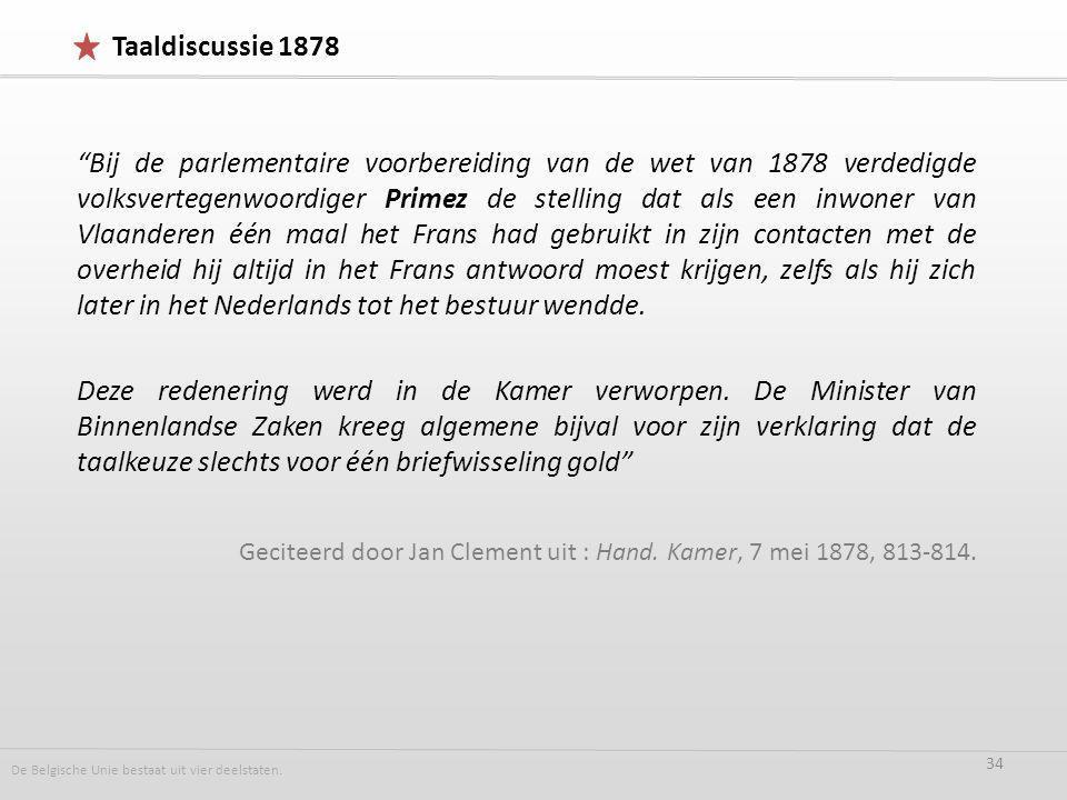 Bij de parlementaire voorbereiding van de wet van 1878 verdedigde volksvertegenwoordiger Primez de stelling dat als een inwoner van Vlaanderen één maal het Frans had gebruikt in zijn contacten met de overheid hij altijd in het Frans antwoord moest krijgen, zelfs als hij zich later in het Nederlands tot het bestuur wendde.