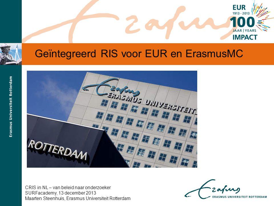 Geïntegreerd RIS voor EUR en ErasmusMC CRIS in NL – van beleid naar onderzoeker SURFacademy, 13 december 2013 Maarten Steenhuis, Erasmus Universiteit