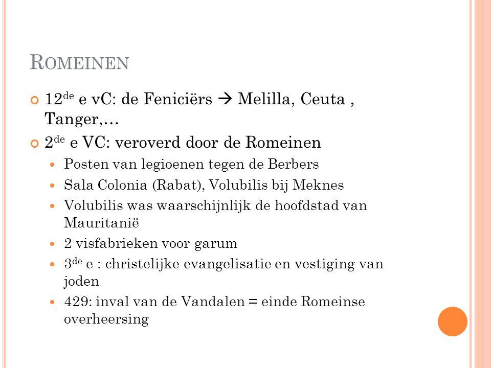 R OMEINEN 12 de e vC: de Feniciërs  Melilla, Ceuta, Tanger,… 2 de e VC: veroverd door de Romeinen Posten van legioenen tegen de Berbers Sala Colonia