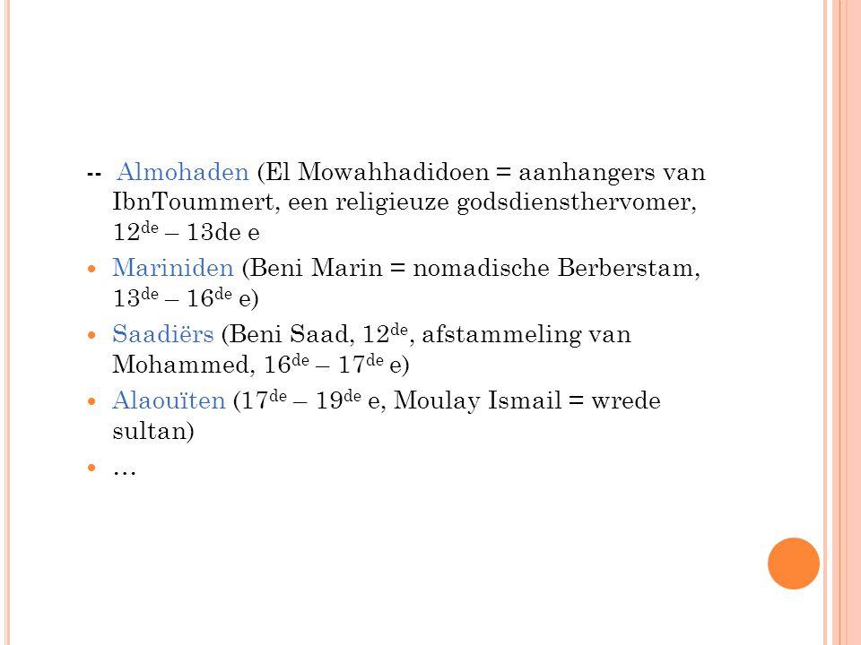 -- Almohaden (El Mowahhadidoen = aanhangers van IbnToummert, een religieuze godsdiensthervomer, 12 de – 13de e Mariniden (Beni Marin = nomadische Berb