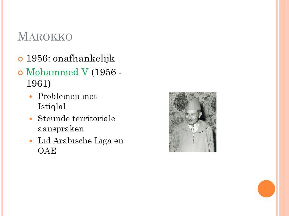 M AROKKO 1956: onafhankelijk Mohammed V (1956 - 1961) Problemen met Istiqlal Steunde territoriale aanspraken Lid Arabische Liga en OAE