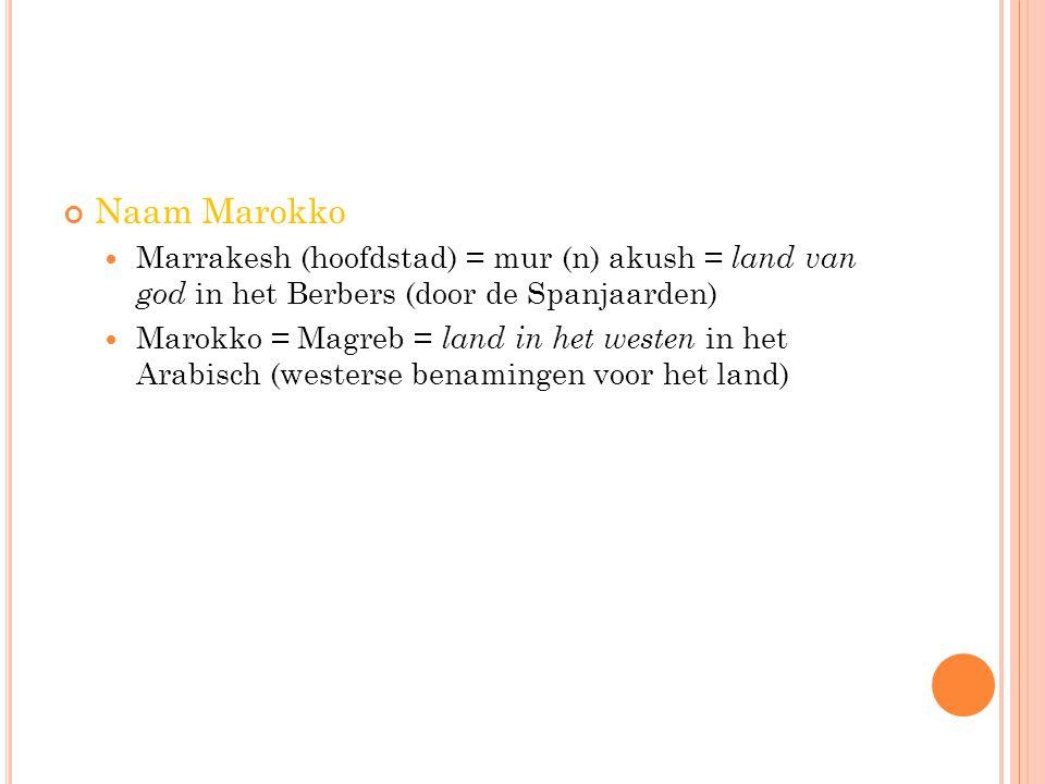Naam Marokko Marrakesh (hoofdstad) = mur (n) akush = land van god in het Berbers (door de Spanjaarden) Marokko = Magreb = land in het westen in het Ar