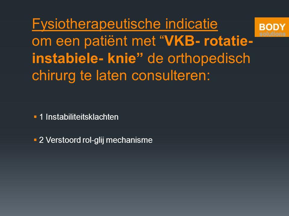 """Fysiotherapeutische indicatie om een patiënt met """"VKB- rotatie- instabiele- knie"""" de orthopedisch chirurg te laten consulteren:  1 Instabiliteitsklac"""
