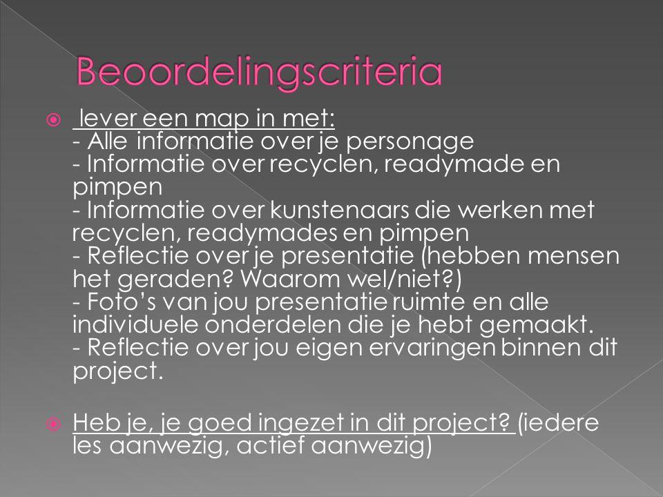  lever een map in met: - Alle informatie over je personage - Informatie over recyclen, readymade en pimpen - Informatie over kunstenaars die werken met recyclen, readymades en pimpen - Reflectie over je presentatie (hebben mensen het geraden.