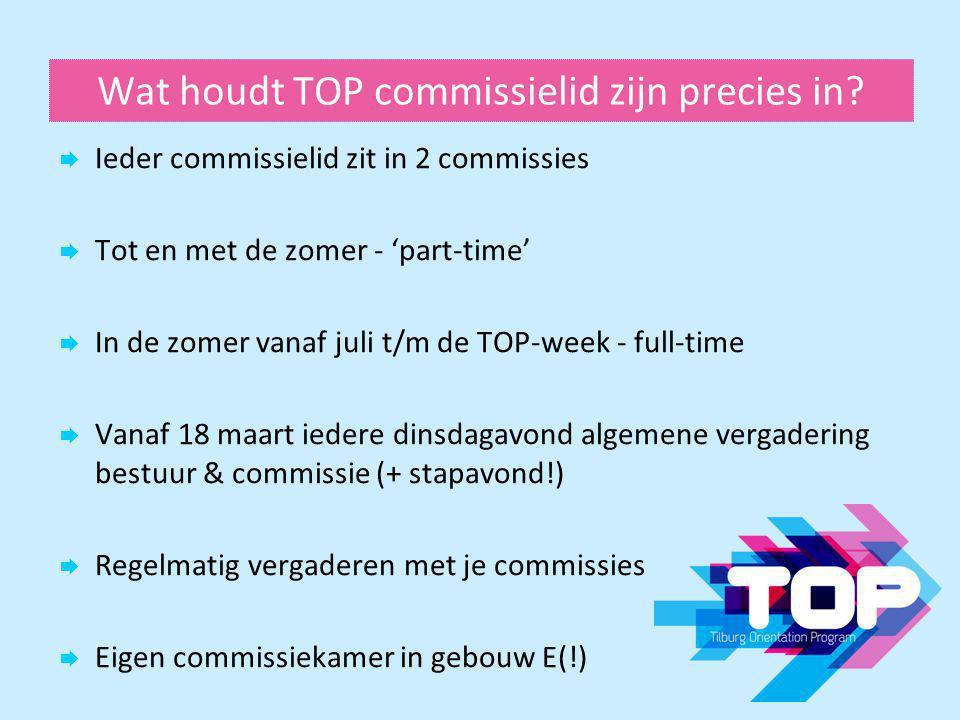 Wat houdt TOP commissielid zijn precies in?  Ieder commissielid zit in 2 commissies  Tot en met de zomer - 'part-time'  In de zomer vanaf juli t/m