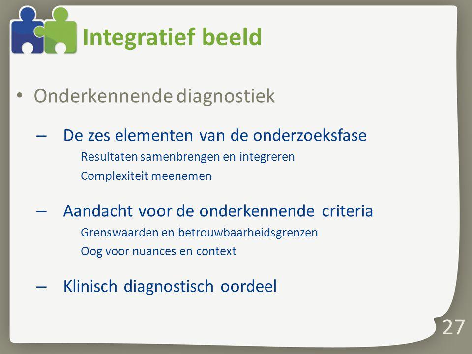 27 Integratief beeld Onderkennende diagnostiek – De zes elementen van de onderzoeksfase Resultaten samenbrengen en integreren Complexiteit meenemen –