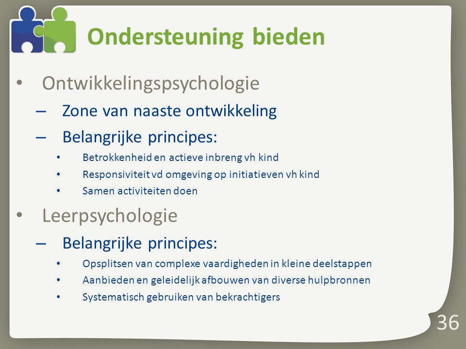 36 Ondersteuning bieden Ontwikkelingspsychologie – Zone van naaste ontwikkeling – Belangrijke principes: Betrokkenheid en actieve inbreng vh kind Resp