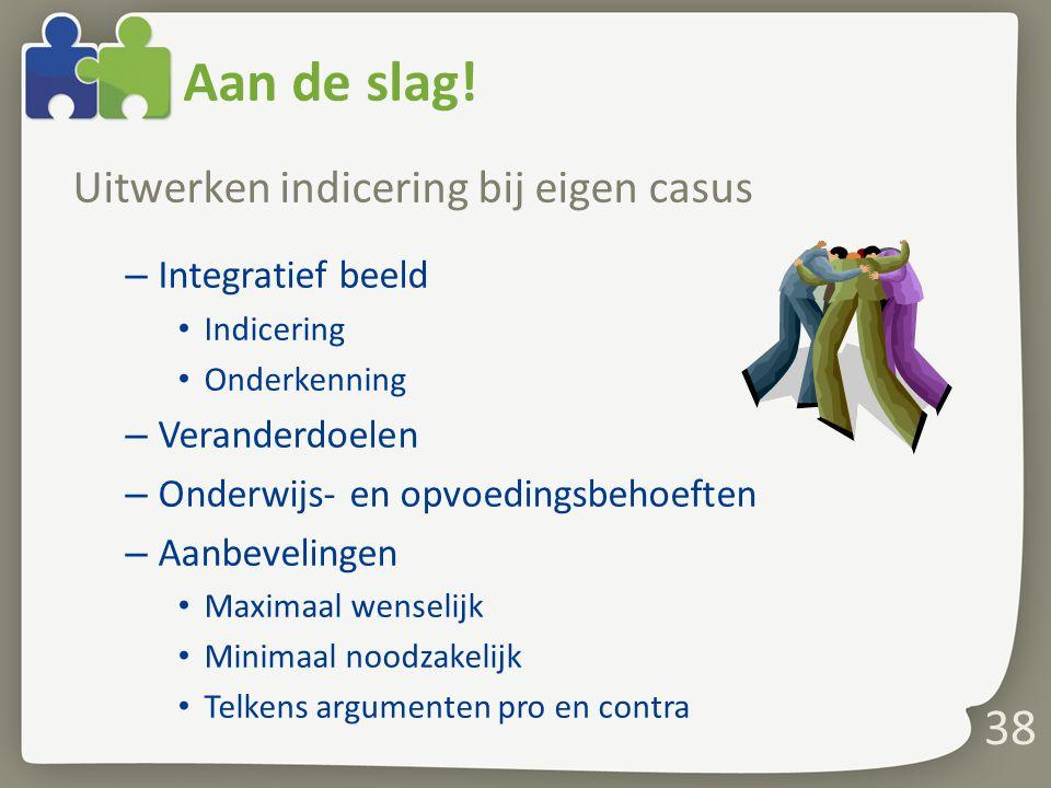 Aan de slag! Uitwerken indicering bij eigen casus – Integratief beeld Indicering Onderkenning – Veranderdoelen – Onderwijs- en opvoedingsbehoeften – A