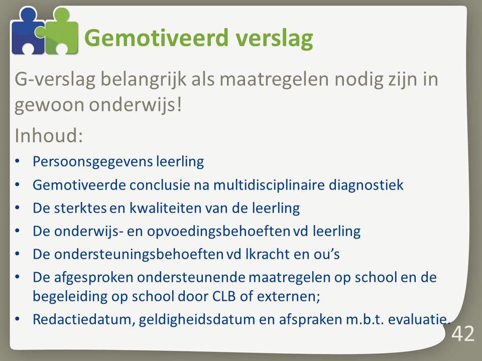 Gemotiveerd verslag G-verslag belangrijk als maatregelen nodig zijn in gewoon onderwijs! Inhoud: Persoonsgegevens leerling Gemotiveerde conclusie na m