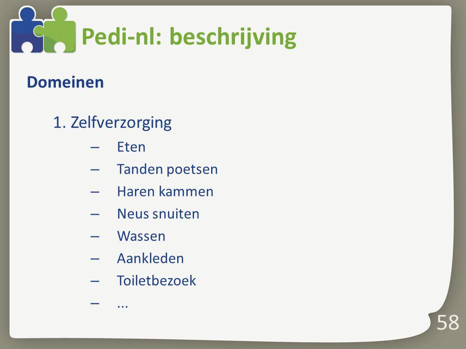 58 Pedi-nl: beschrijving Domeinen 1. Zelfverzorging – Eten – Tanden poetsen – Haren kammen – Neus snuiten – Wassen – Aankleden – Toiletbezoek –...