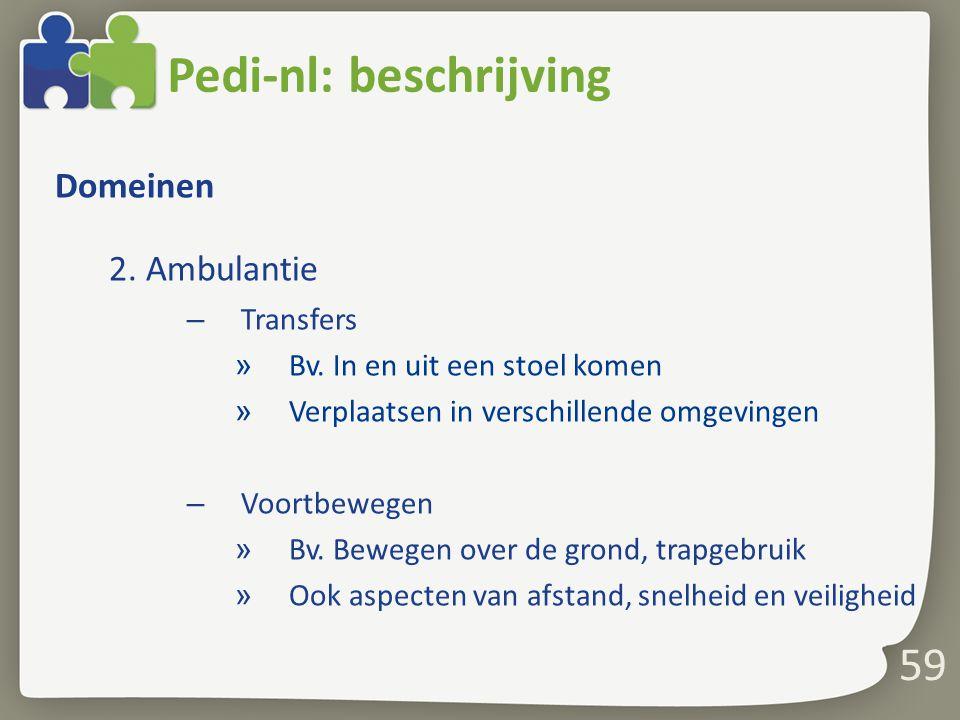 59 Pedi-nl: beschrijving Domeinen 2. Ambulantie – Transfers » Bv. In en uit een stoel komen » Verplaatsen in verschillende omgevingen – Voortbewegen »