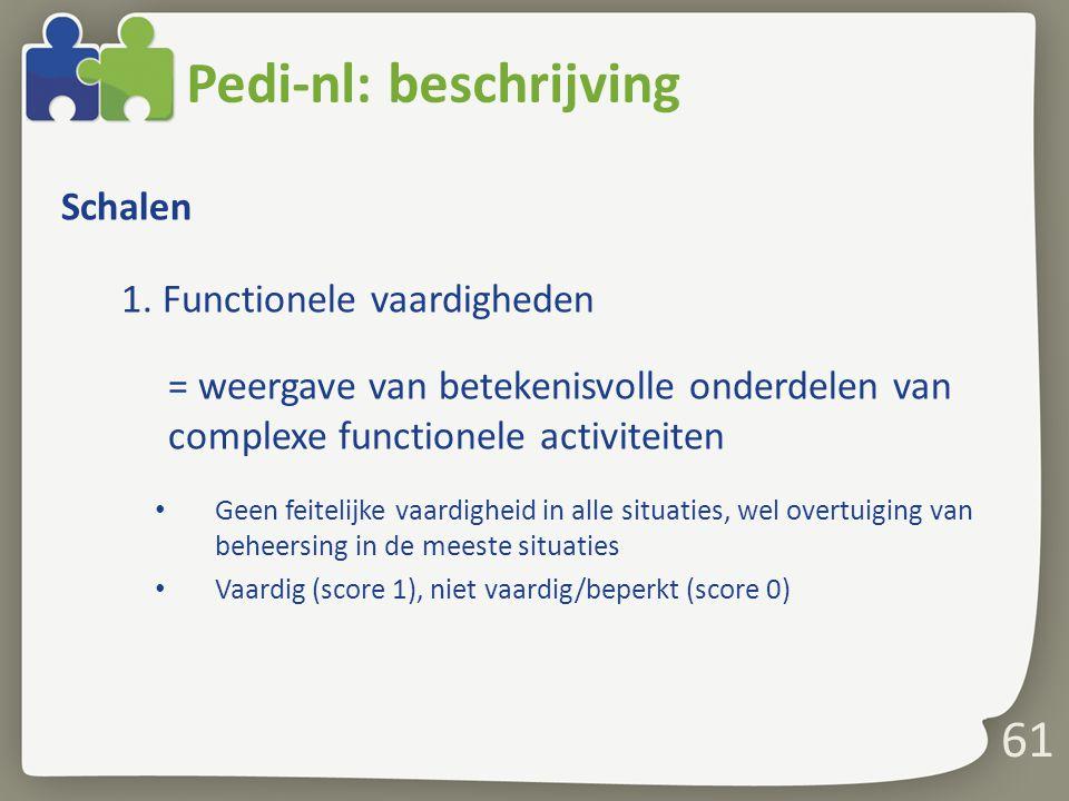 61 Pedi-nl: beschrijving Schalen 1. Functionele vaardigheden = weergave van betekenisvolle onderdelen van complexe functionele activiteiten Geen feite
