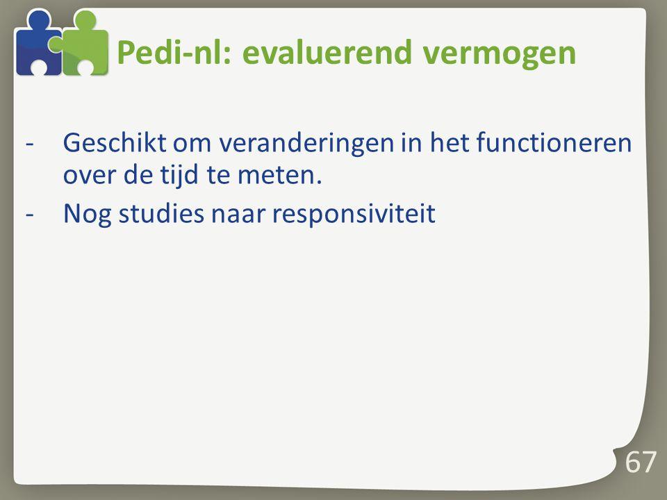 Pedi-nl: evaluerend vermogen -Geschikt om veranderingen in het functioneren over de tijd te meten. -Nog studies naar responsiviteit 67