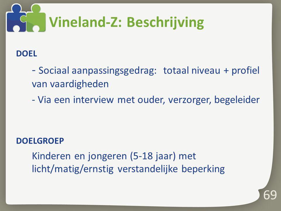 69 Vineland-Z: Beschrijving DOEL - Sociaal aanpassingsgedrag: totaal niveau + profiel van vaardigheden - Via een interview met ouder, verzorger, begel