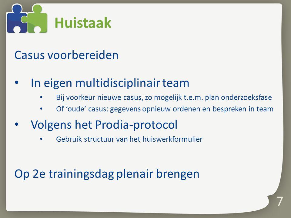 7 Huistaak Casus voorbereiden In eigen multidisciplinair team Bij voorkeur nieuwe casus, zo mogelijk t.e.m. plan onderzoeksfase Of 'oude' casus: gegev