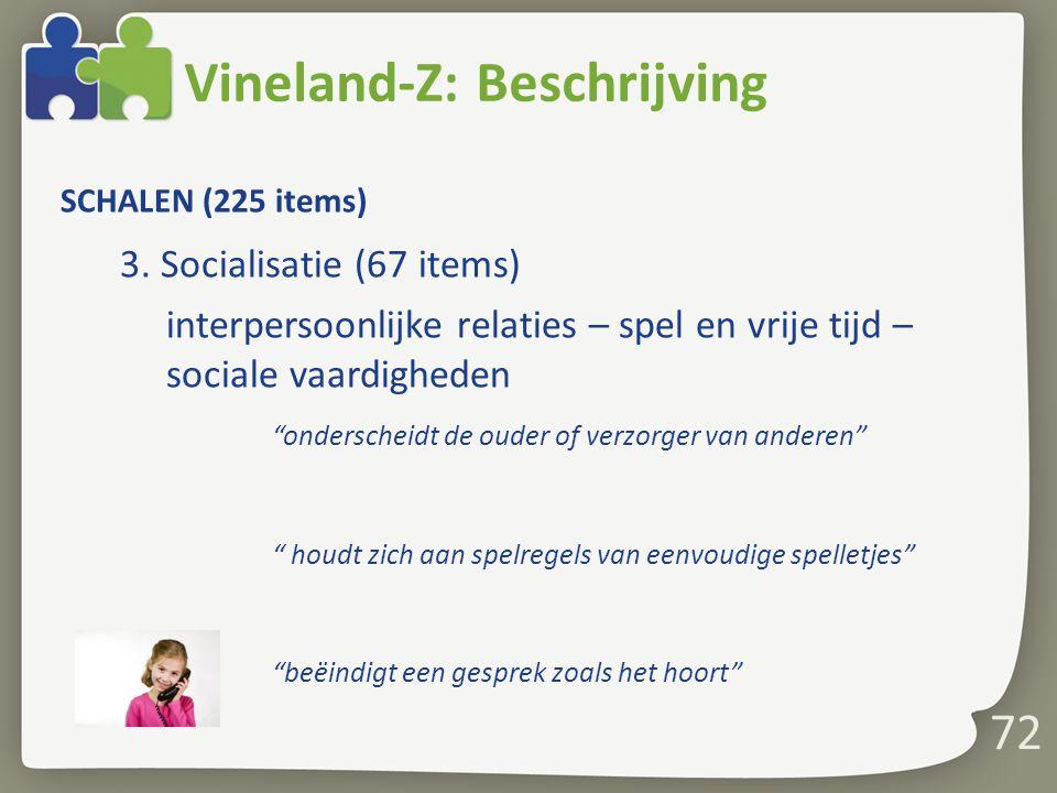 """72 Vineland-Z: Beschrijving SCHALEN (225 items) 3. Socialisatie (67 items) interpersoonlijke relaties – spel en vrije tijd – sociale vaardigheden """"ond"""
