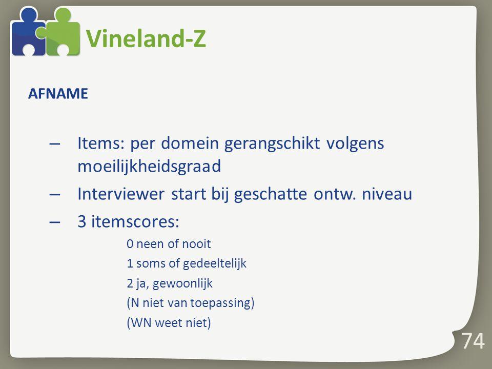 74 Vineland-Z AFNAME – Items: per domein gerangschikt volgens moeilijkheidsgraad – Interviewer start bij geschatte ontw. niveau – 3 itemscores: 0 neen