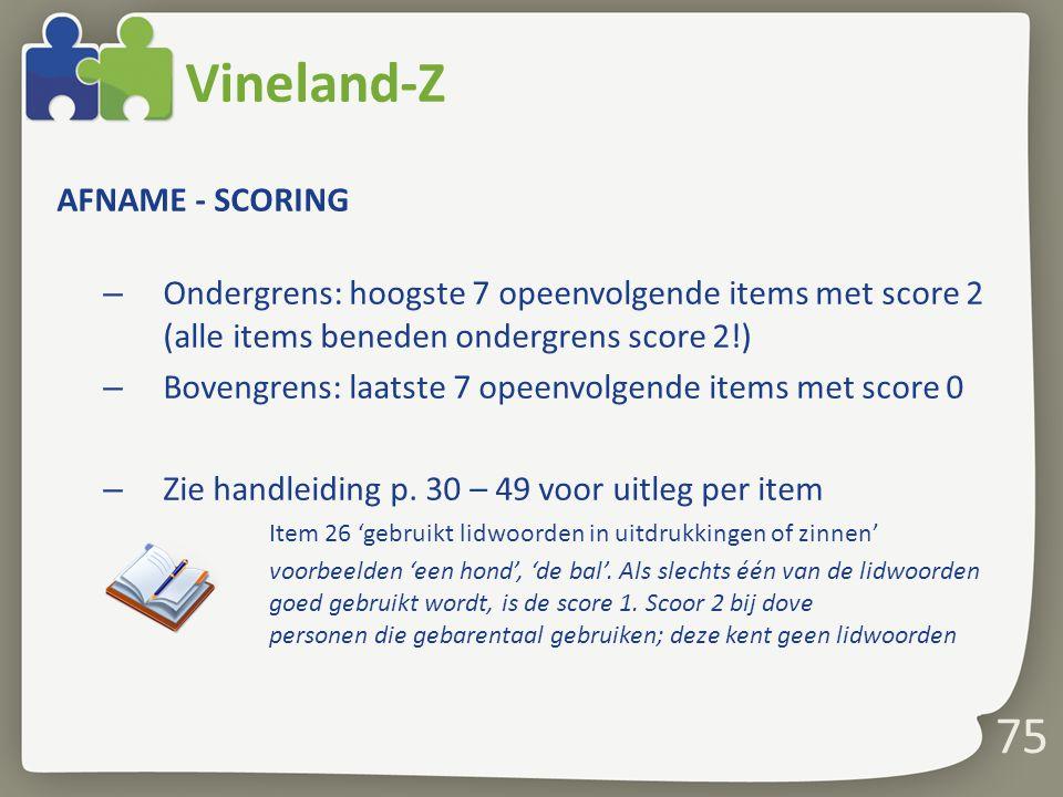 75 Vineland-Z AFNAME - SCORING – Ondergrens: hoogste 7 opeenvolgende items met score 2 (alle items beneden ondergrens score 2!) – Bovengrens: laatste