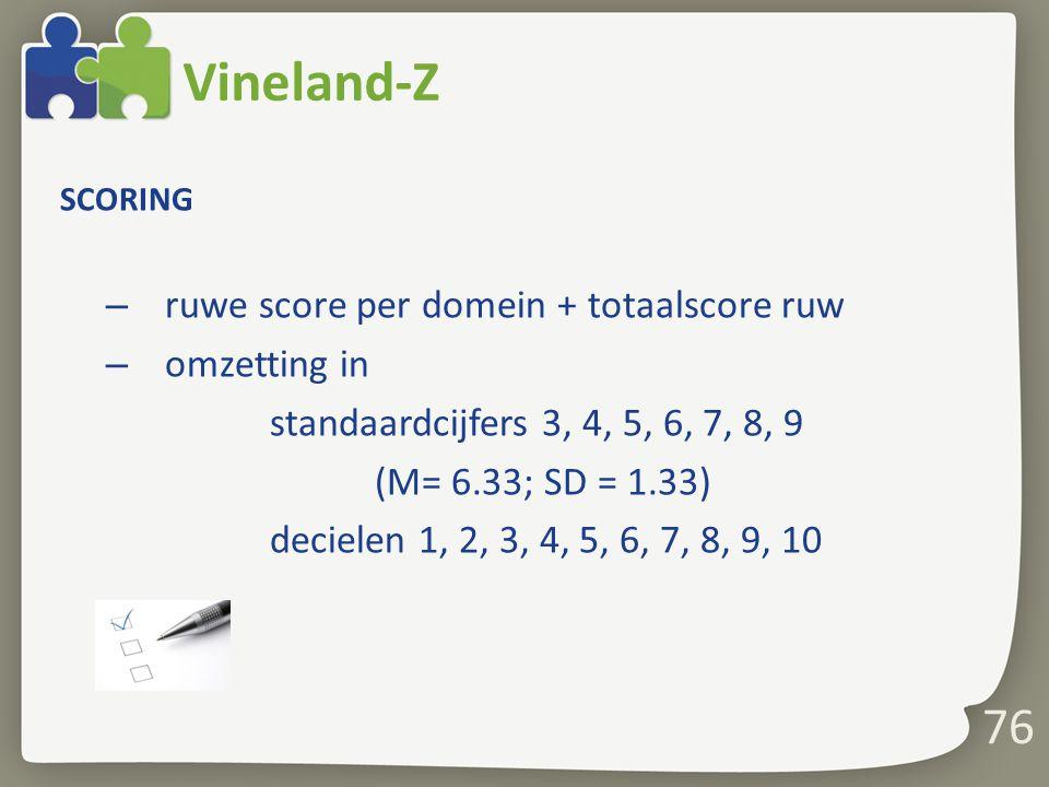76 Vineland-Z SCORING – ruwe score per domein + totaalscore ruw – omzetting in standaardcijfers 3, 4, 5, 6, 7, 8, 9 (M= 6.33; SD = 1.33) decielen 1, 2