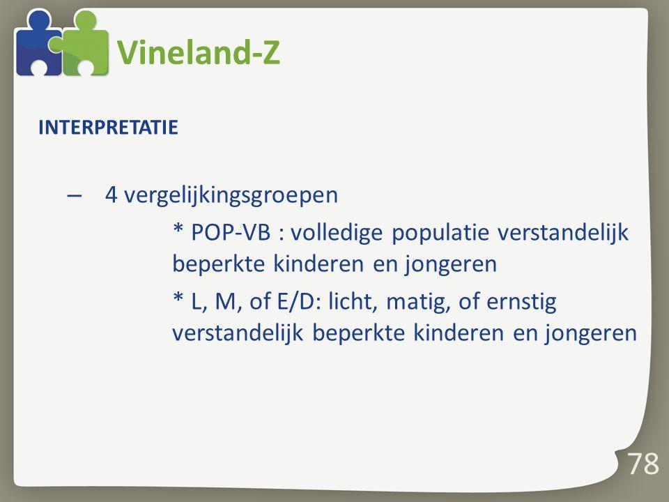 78 Vineland-Z INTERPRETATIE – 4 vergelijkingsgroepen * POP-VB : volledige populatie verstandelijk beperkte kinderen en jongeren * L, M, of E/D: licht,