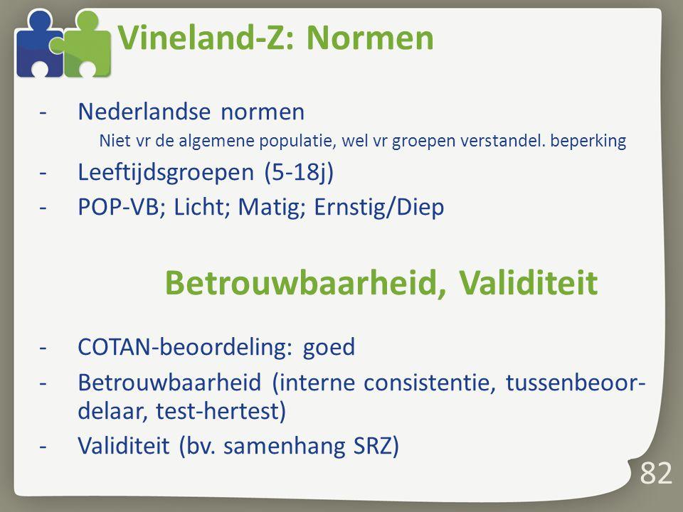 82 Vineland-Z: Normen -Nederlandse normen Niet vr de algemene populatie, wel vr groepen verstandel. beperking -Leeftijdsgroepen (5-18j) -POP-VB; Licht
