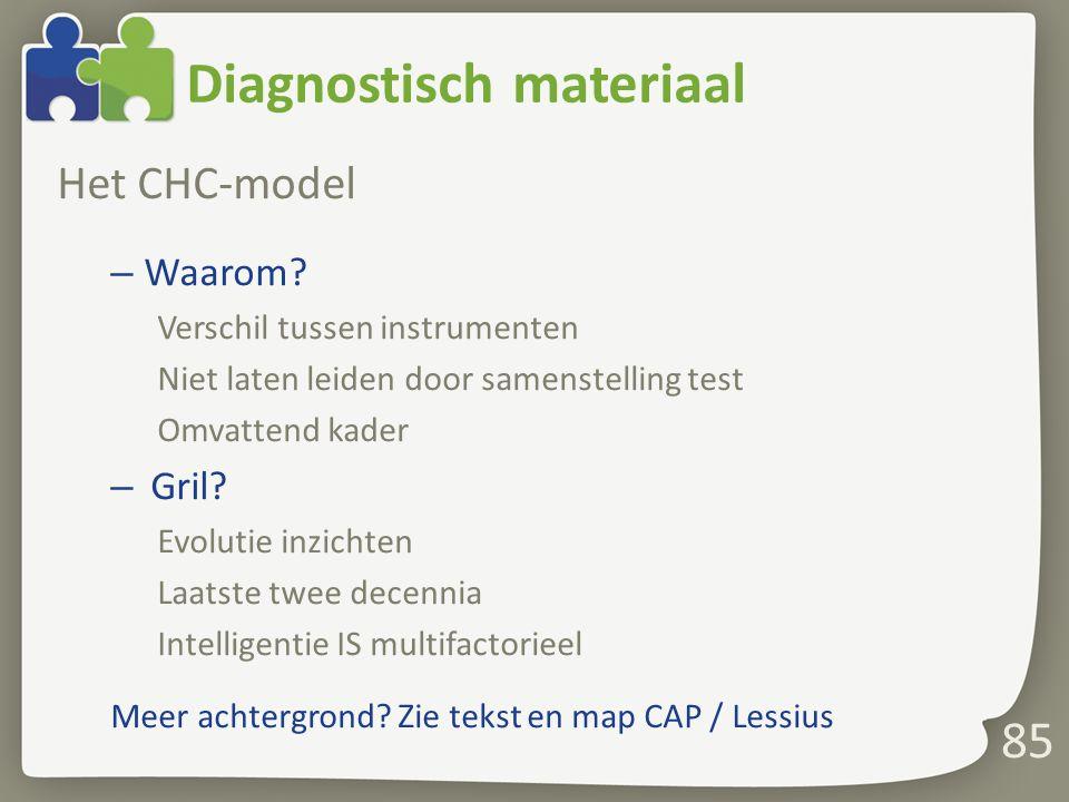 Diagnostisch materiaal Het CHC-model – Waarom? Verschil tussen instrumenten Niet laten leiden door samenstelling test Omvattend kader – Gril? Evolutie