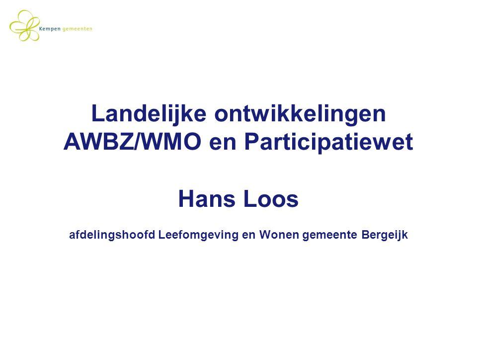 Landelijke ontwikkelingen AWBZ/WMO en Participatiewet Hans Loos afdelingshoofd Leefomgeving en Wonen gemeente Bergeijk