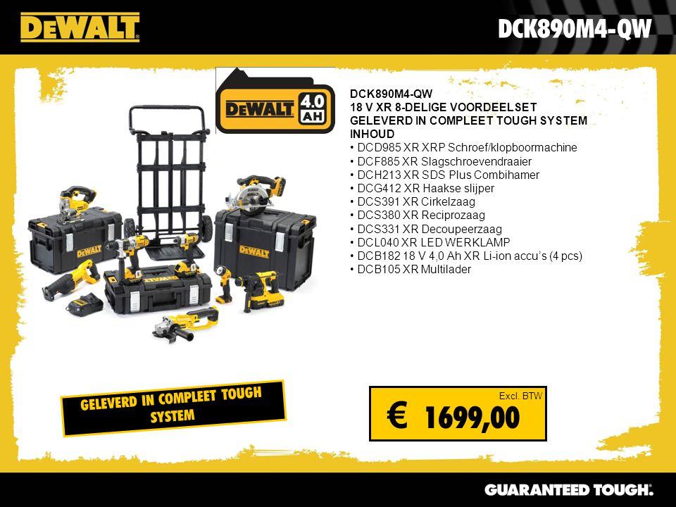 DCK890M4-QW 18 V XR 8-DELIGE VOORDEELSET GELEVERD IN COMPLEET TOUGH SYSTEM INHOUD DCD985 XR XRP Schroef/klopboormachine DCF885 XR Slagschroevendraaier DCH213 XR SDS Plus Combihamer DCG412 XR Haakse slijper DCS391 XR Cirkelzaag DCS380 XR Reciprozaag DCS331 XR Decoupeerzaag DCL040 XR LED WERKLAMP DCB182 18 V 4,0 Ah XR Li-ion accu's (4 pcs) DCB105 XR Multilader DCK890M4-QW Excl.