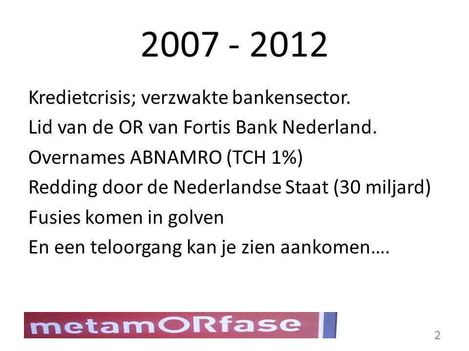 2007 - 2012 Kredietcrisis; verzwakte bankensector. Lid van de OR van Fortis Bank Nederland. Overnames ABNAMRO (TCH 1%) Redding door de Nederlandse Sta