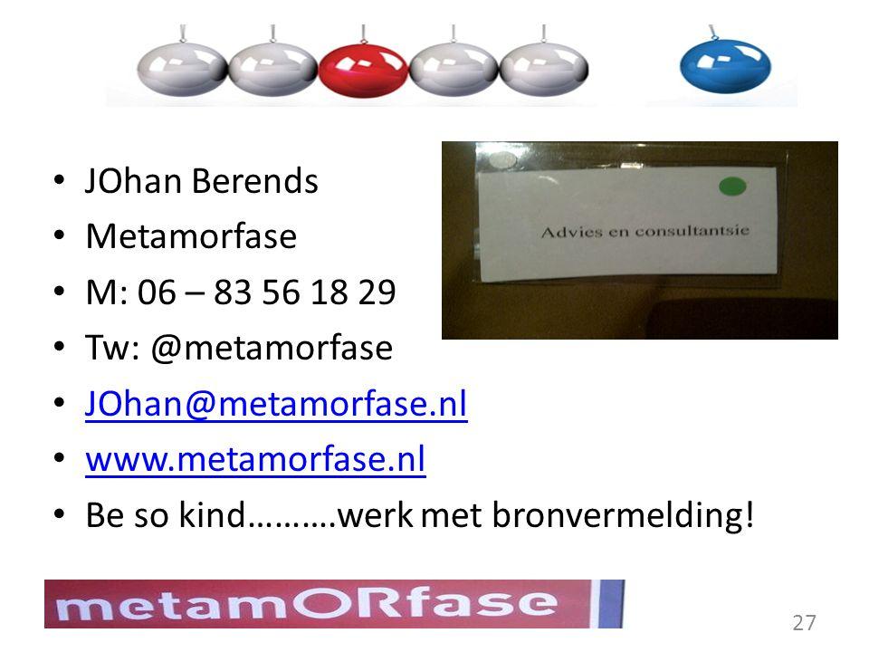 JOhan Berends Metamorfase M: 06 – 83 56 18 29 Tw: @metamorfase JOhan@metamorfase.nl www.metamorfase.nl Be so kind……….werk met bronvermelding! 27