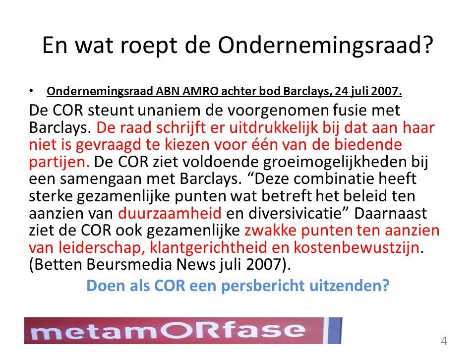 En wat roept de Ondernemingsraad? Ondernemingsraad ABN AMRO achter bod Barclays, 24 juli 2007. De COR steunt unaniem de voorgenomen fusie met Barclays