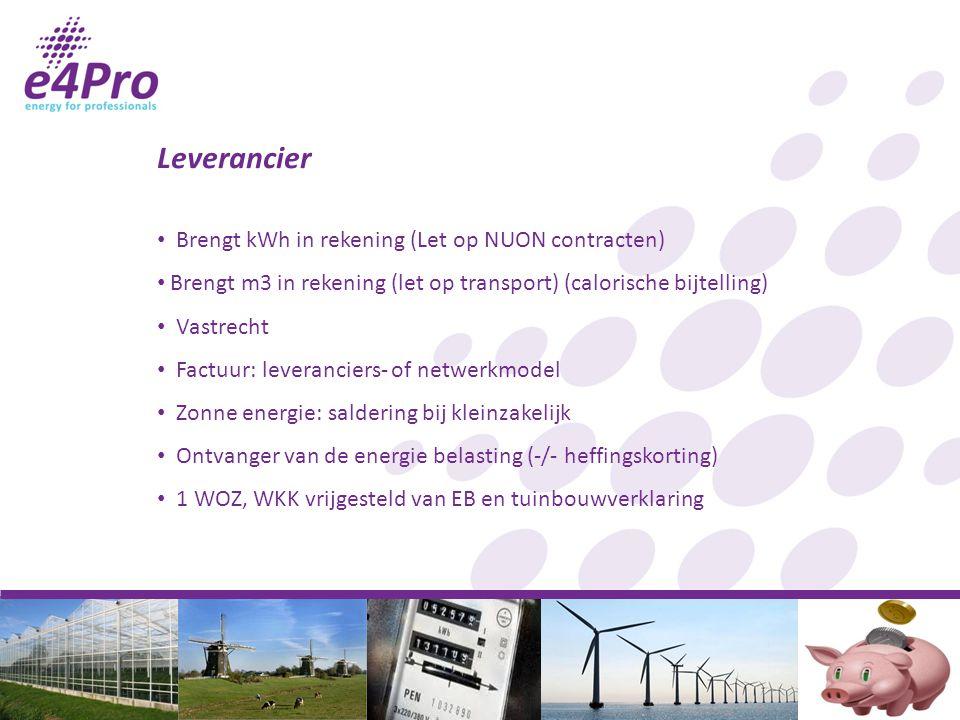 Leverancier Brengt kWh in rekening (Let op NUON contracten) Brengt m3 in rekening (let op transport) (calorische bijtelling) Vastrecht Factuur: leveranciers- of netwerkmodel Zonne energie: saldering bij kleinzakelijk Ontvanger van de energie belasting (-/- heffingskorting) 1 WOZ, WKK vrijgesteld van EB en tuinbouwverklaring