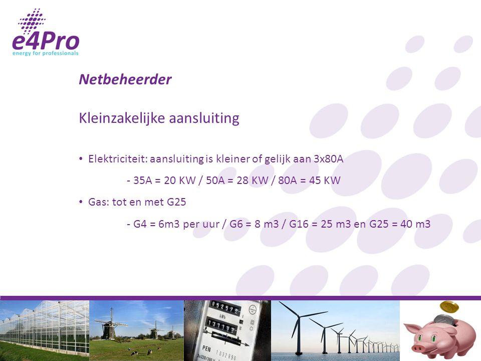 Netbeheerder Kleinzakelijke aansluiting Elektriciteit: aansluiting is kleiner of gelijk aan 3x80A - 35A = 20 KW / 50A = 28 KW / 80A = 45 KW Gas: tot en met G25 - G4 = 6m3 per uur / G6 = 8 m3 / G16 = 25 m3 en G25 = 40 m3