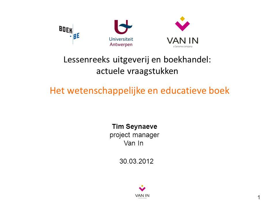 Lessenreeks uitgeverij en boekhandel: actuele vraagstukken Het wetenschappelijke en educatieve boek 1 Tim Seynaeve project manager Van In 30.03.2012