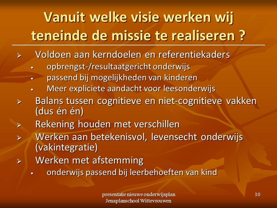 presentatie nieuwe onderwijsplan Jenaplanschool Wittevrouwen 10 Vanuit welke visie werken wij teneinde de missie te realiseren .
