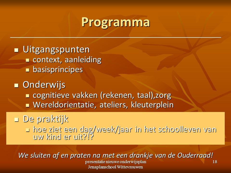 presentatie nieuwe onderwijsplan Jenaplanschool Wittevrouwen 18 Programma Uitgangspunten Uitgangspunten context, aanleiding context, aanleiding basisp