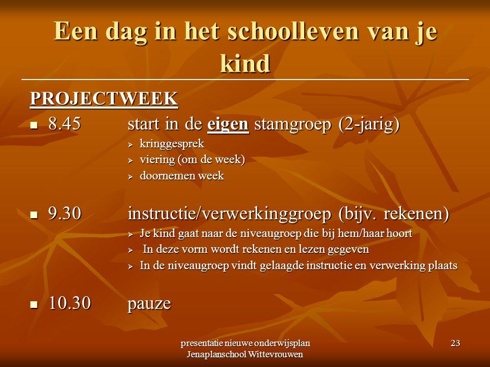 presentatie nieuwe onderwijsplan Jenaplanschool Wittevrouwen 23 Een dag in het schoolleven van je kind PROJECTWEEK 8.45start in de eigen stamgroep (2-