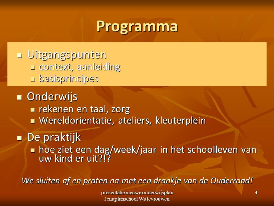 presentatie nieuwe onderwijsplan Jenaplanschool Wittevrouwen 4 Programma Uitgangspunten Uitgangspunten context, aanleiding context, aanleiding basispr
