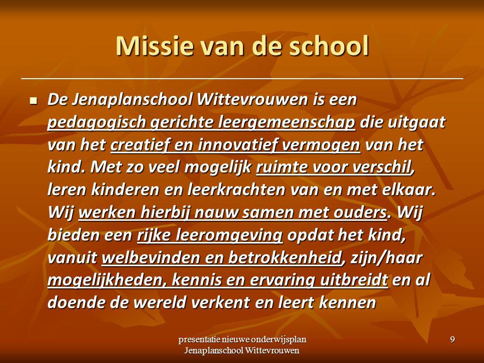 presentatie nieuwe onderwijsplan Jenaplanschool Wittevrouwen 9 Missie van de school De Jenaplanschool Wittevrouwen is een pedagogisch gerichte leergemeenschap die uitgaat van het creatief en innovatief vermogen van het kind.