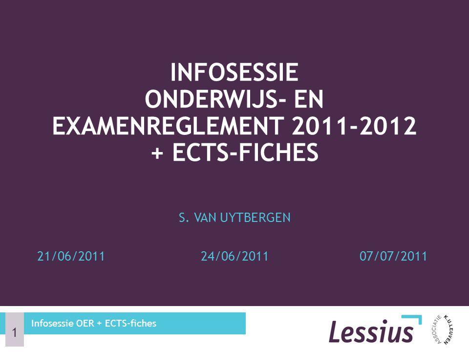 S. VAN UYTBERGEN 21/06/201124/06/201107/07/2011 INFOSESSIE ONDERWIJS- EN EXAMENREGLEMENT 2011-2012 + ECTS-FICHES Infosessie OER + ECTS-fiches 1