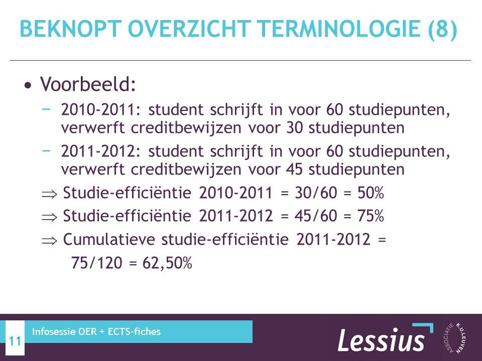 Voorbeeld: − 2010-2011: student schrijft in voor 60 studiepunten, verwerft creditbewijzen voor 30 studiepunten − 2011-2012: student schrijft in voor 60 studiepunten, verwerft creditbewijzen voor 45 studiepunten  Studie-efficiëntie 2010-2011 = 30/60 = 50%  Studie-efficiëntie 2011-2012 = 45/60 = 75%  Cumulatieve studie-efficiëntie 2011-2012 = 75/120 = 62,50% BEKNOPT OVERZICHT TERMINOLOGIE (8) 11 Infosessie OER + ECTS-fiches