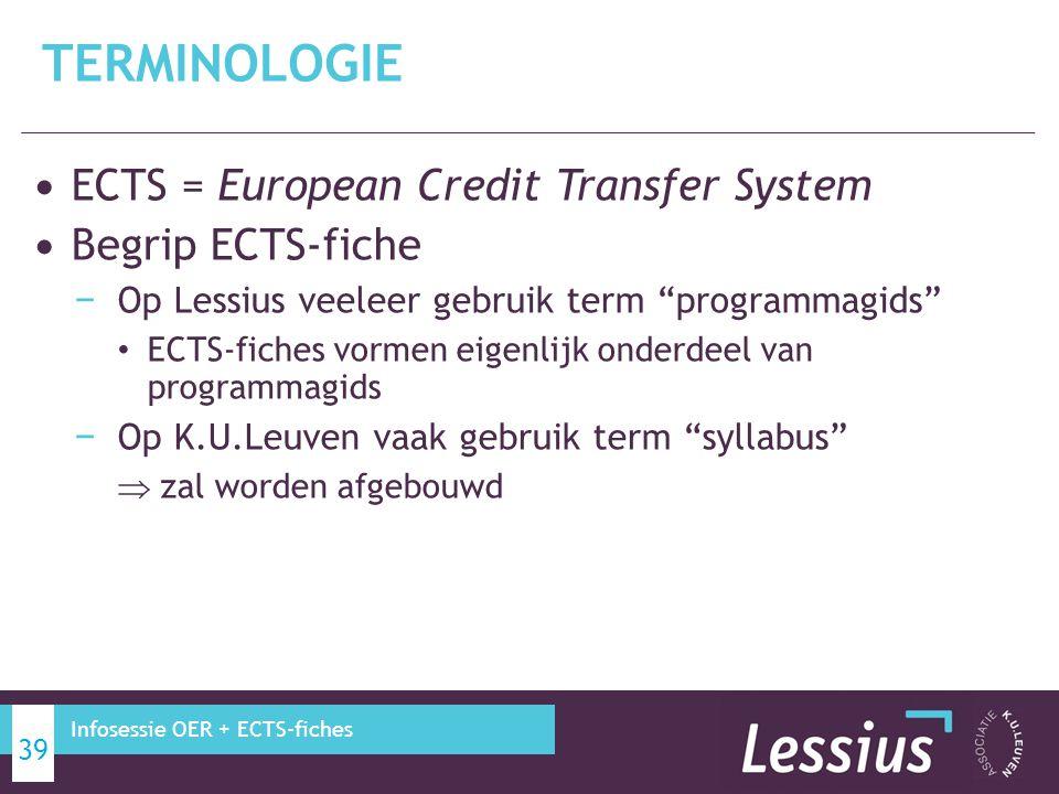 ECTS = European Credit Transfer System Begrip ECTS-fiche − Op Lessius veeleer gebruik term programmagids ECTS-fiches vormen eigenlijk onderdeel van programmagids − Op K.U.Leuven vaak gebruik term syllabus  zal worden afgebouwd TERMINOLOGIE 39 Infosessie OER + ECTS-fiches
